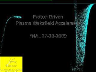 Proton Driven Plasma Wakefield  Accelerator FNAL 27-10-2009