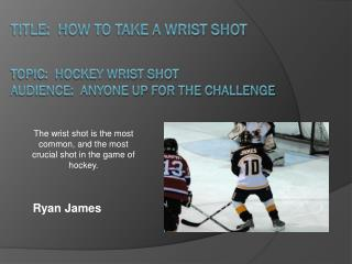 Title:  How to take a Wrist Shot Topic:  Hockey Wrist Shot Audience:  Anyone up for the challenge