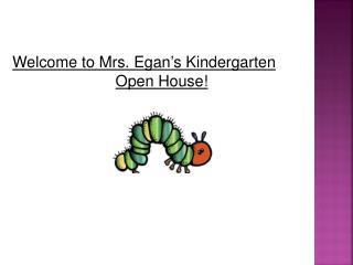 Welcome to Mrs. Egan's Kindergarten  Open House!