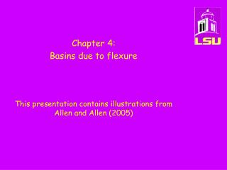 Chapter 4:   Basins due to flexure    This presentation contains illustrations from Allen and Allen 2005