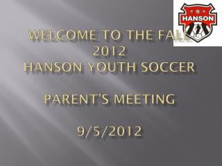 Welcome to the Fall 2012  Hanson Youth Soccer  Parent's Meeting 9/5/2012