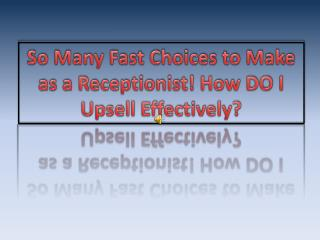 So Many Fast Choices to Make as a Receptionist! How DO I  Upsell  Effectively?