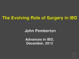 The Evolving Role of Surgery in IBD John Pemberton Advances in IBD,  December, 2012