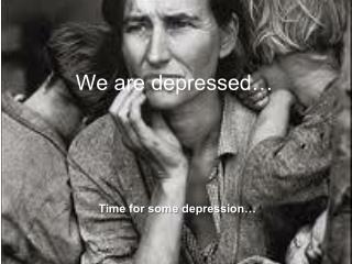 We are depressed…