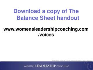 Download a copy of The  Balance  Sheet handout www.womensleadershipcoaching.com /voices