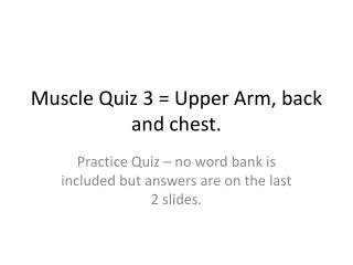 Muscle Quiz 3 = Upper Arm, back and chest.