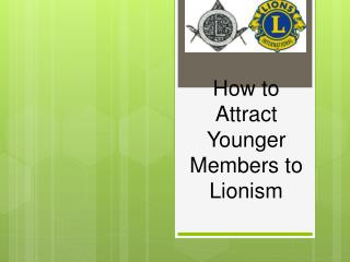 How to Attract Younger Members to  Lionism