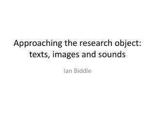 Approaching  the research object: texts, images and sounds