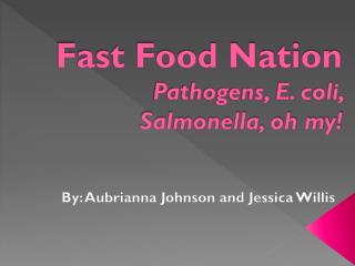 Fast Food Nation Pathogens, E. coli,  Salmonella, oh my!