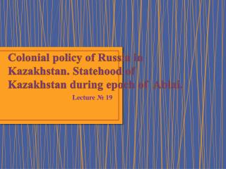 Colonial  policy of Russia in Kazakhstan. Statehood of Kazakhstan during epoch of   Ablai .
