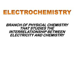 BRANCH OF PHYSICAL CHEMISTRY THAT STUDIES THE INTERRELATIONSHIP BETWEEN ELECTRICITY AND CHEMISTRY