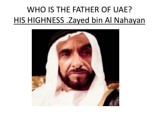 WHO IS THE FATHER OF UAE? HIS HIGHNESS . Zayed  bin Al  Nahayan