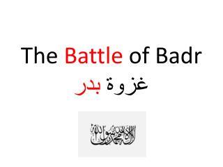 The  Battle  of  Badr غزوة  بدر