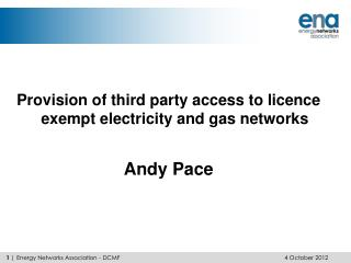 Provision of third party access to licence exempt electricity and gas networks Andy Pace