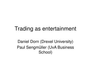 Trading as entertainment Daniel Dorn Drexel University