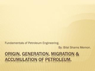 Origin, Generation, Migration & Accumulation of Petroleum.