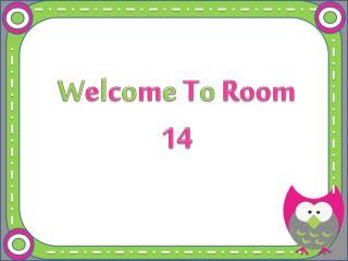 W e l c o m e T o Room 14