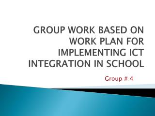 GROUP WORK BASED ON WORK PLAN FOR IMPLEMENTING ICT INTEGRATION IN SCHOOL