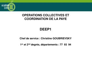 OPERATIONS COLLECTIVES ET COORDINATION DE LA PAYE DEEP1 Chef de service : Christine GOUBRIEVSKY