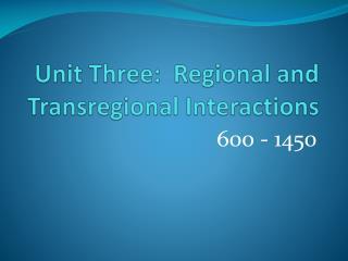 Unit Three:  Regional and  Transregional  Interactions