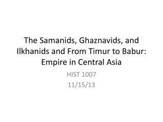 The  Samanids ,  Ghaznavids , and  Ilkhanids  and From  Timur  to Babur: Empire in Central Asia