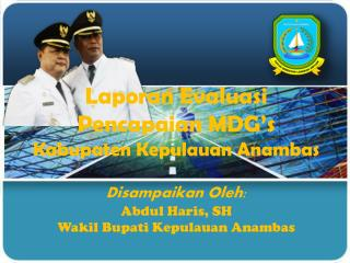 Laporan Evaluasi  Pencapaian MDG's  Kabupaten Kepulauan Anambas Disampaikan Oleh: Abdul Haris, SH