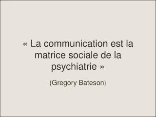 «La communication est la matrice sociale de la psychiatrie»