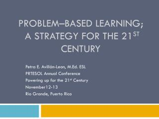Problem–Based Learning;  a Strategy for the 21 st  Century