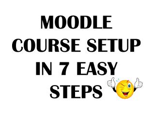 MOODLE COURSE SETUP  IN  7  EASY  STEPS