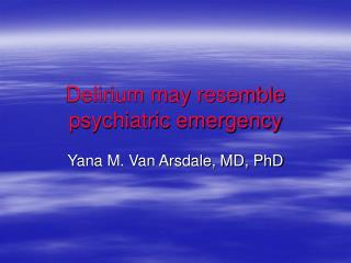 Delirium may resemble psychiatric emergency
