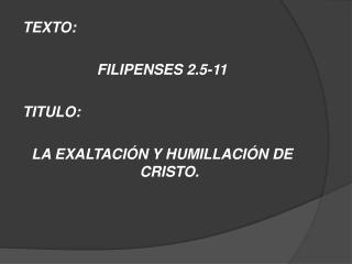 TEXTO:  FILIPENSES 2.5-11 TITULO:  LA  EXALTACIÓN Y HUMILLACIÓN DE CRISTO.