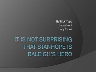 It Is Not Surprising That Stanhope Is Raleigh's Hero