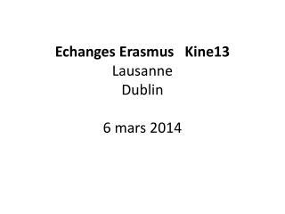 Echanges  E rasmus   Kine13 Lausanne  Dublin 6 mars 2014