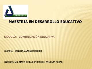 MAESTRIA EN DESARROLLO EDUCATIVO MODULO:    COMUNICACIÓN EDUCATIVA