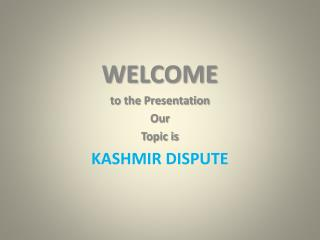 WELCOME to the Presentation Our Topic is KASHMIR DISPUTE