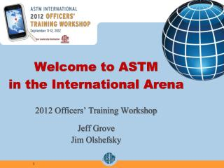 Welcome to ASTM in the International Arena 2012 Officers' Training Workshop Jeff Grove