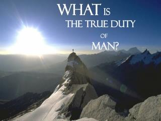 What  Is  The True Duty  Of Man?