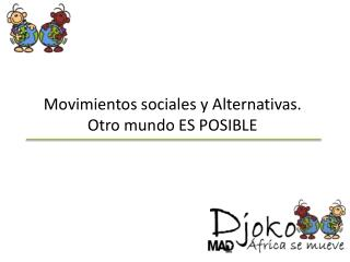 Movimientos sociales y Alternativas. Otro mundo ES POSIBLE