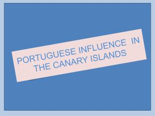 PORTUGUESE INFLUENCE  IN THE CANARY ISLANDS