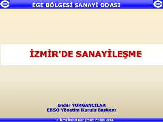 İZMİR'DE SANAYİLEŞME Ender YORGANCILAR EBSO Yönetim Kurulu Başkanı