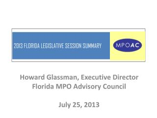 Howard Glassman, Executive Director Florida MPO Advisory Council July  25,  2013