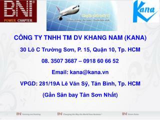 CÔNG  TY TNHH TM  DV  KHANG NAM (KANA) 30  Lô  C  Trường Sơn , P. 15,  Quận  10, Tp. HCM