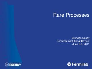 Rare Processes Brendan Casey Fermilab  Institutional Review June 6-9, 2011