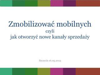 Zmobilizować  mobilnych czyli jak otworzyć nowe  kanały sprzedaży