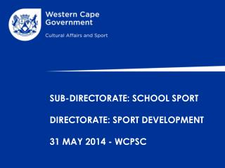 SUB-DIRECTORATE:  S CHOOL SPORT  DIRECTORATE: SPORT DEVELOPMENT 31 MAY 2014 - WCPSC