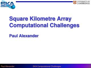 Square Kilometre Array Computational Challenges Paul Alexander