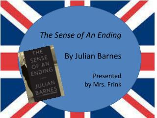 The Sense of An Ending By Julian Barnes Presented  by Mrs. Frink