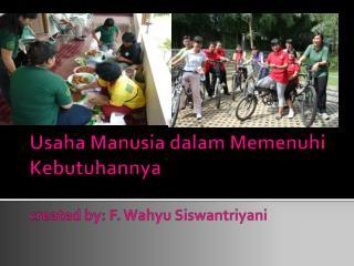 Usaha Manusia dalam Memenuhi Kebutuhannya created by: F. Wahyu Siswantriyani