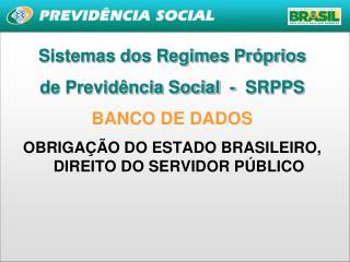 Sistemas dos Regimes Próprios  de Previdência Social  -  SRPPS BANCO DE DADOS