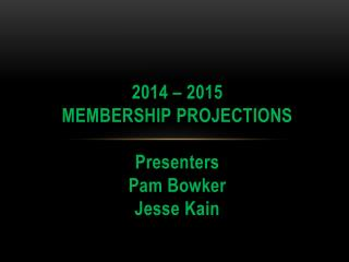 2014 – 2015 Membership  Projections Presenters Pam Bowker Jesse Kain